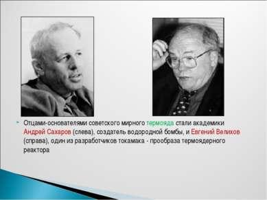 Отцами-основателями советского мирного термояда стали академики Андрей Сахаро...