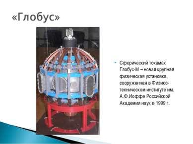 Сферический токамак Глобус-М – новая крупная физическая установка, сооруженна...