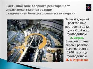 Первый ядерный реактор был построен в 1942 году в США под руководством Э. Фер...
