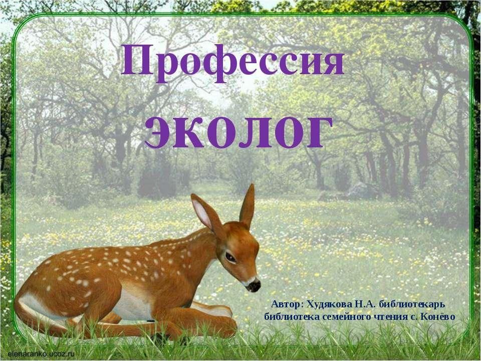 Профессия эколог Автор: Худякова Н.А. библиотекарь библиотека семейного чтени...