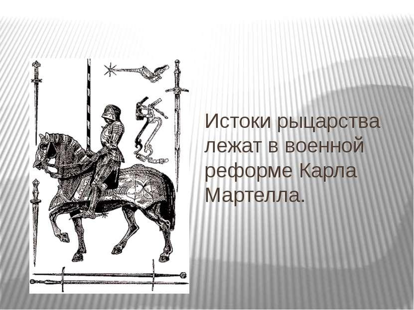 Истоки рыцарства лежат в военной реформе Карла Мартелла.