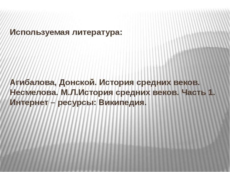 Используемая литература: Агибалова, Донской. История средних веков. Несмелова...