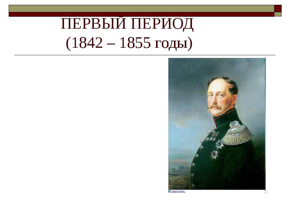 ПЕРВЫЙ ПЕРИОД (1842 – 1855 годы) Теория официальной народности — государствен...