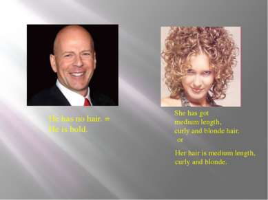 He has no hair. = He is bold. She has got medium length, curly and blonde hai...