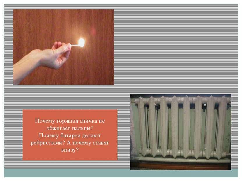 Почему горящая спичка не обжигает пальцы? Почему батареи делают ребристыми? А...