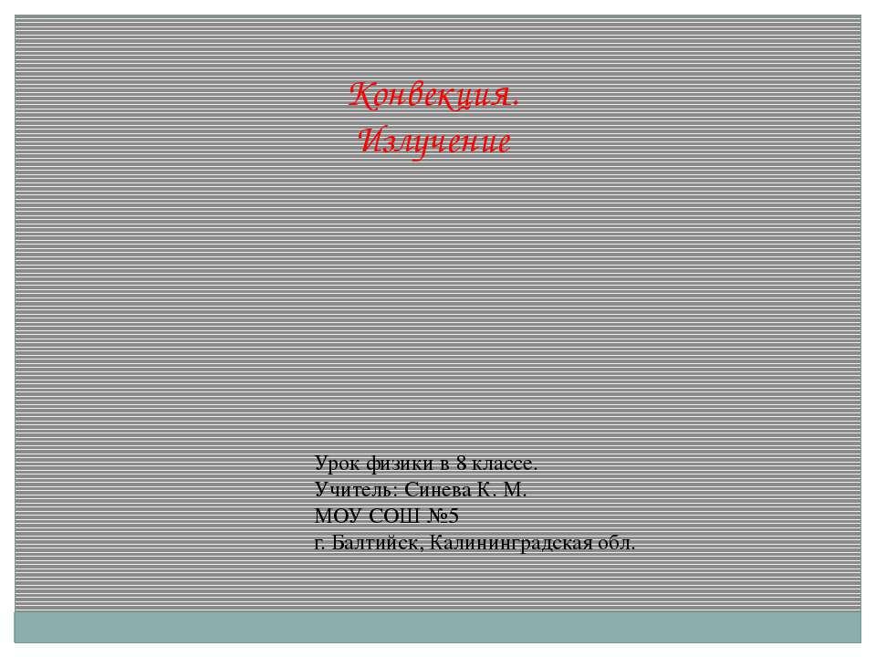 Конвекция. Излучение Урок физики в 8 классе. Учитель: Синева К. М. МОУ СОШ №5...