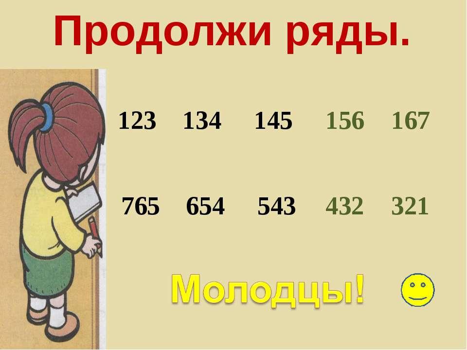 Продолжи ряды. 123 134 145 156 167 765 654 543 432 321