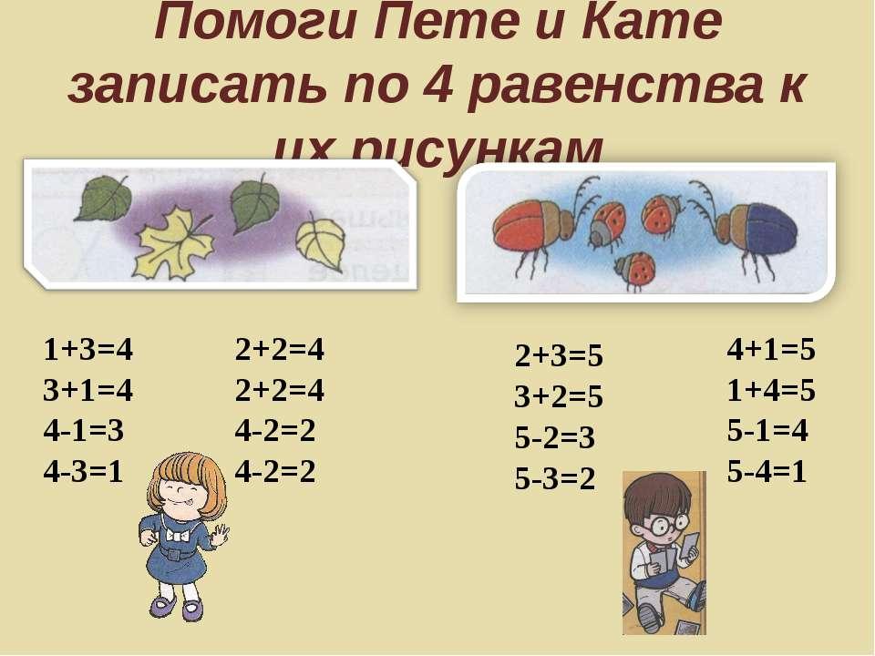 Помоги Пете и Кате записать по 4 равенства к их рисункам 2+3=5 3+2=5 5-2=3 5-...