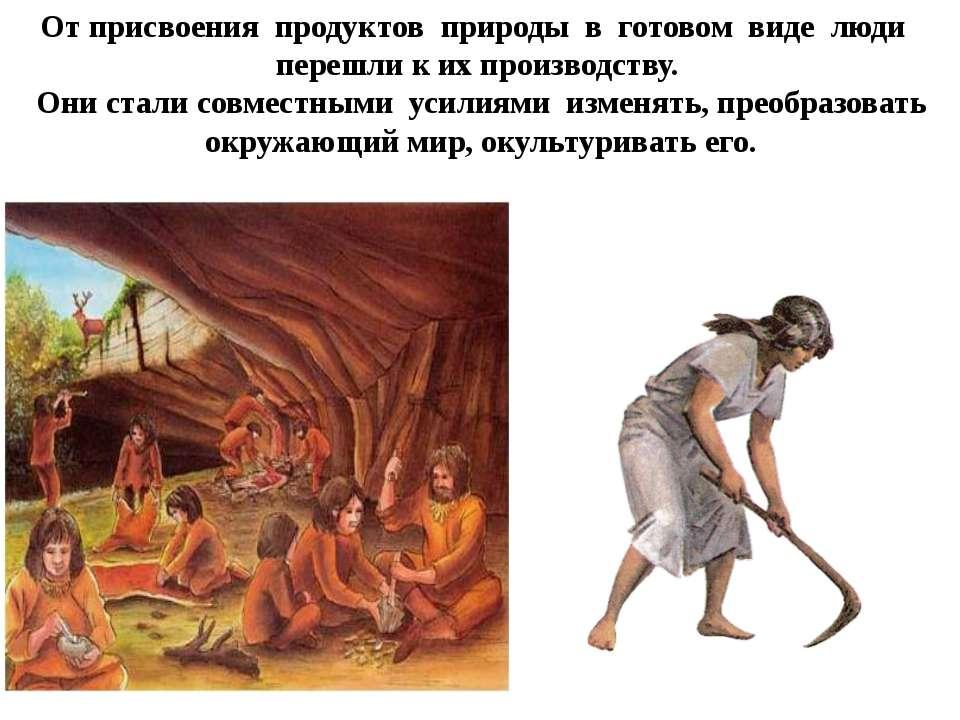 От присвоения продуктов природы в готовом виде люди перешли к их произ...
