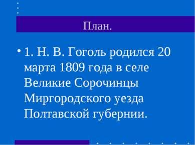 План. 1. Н. В. Гоголь родился 20 марта 1809 года в селе Великие Сорочинцы Мир...