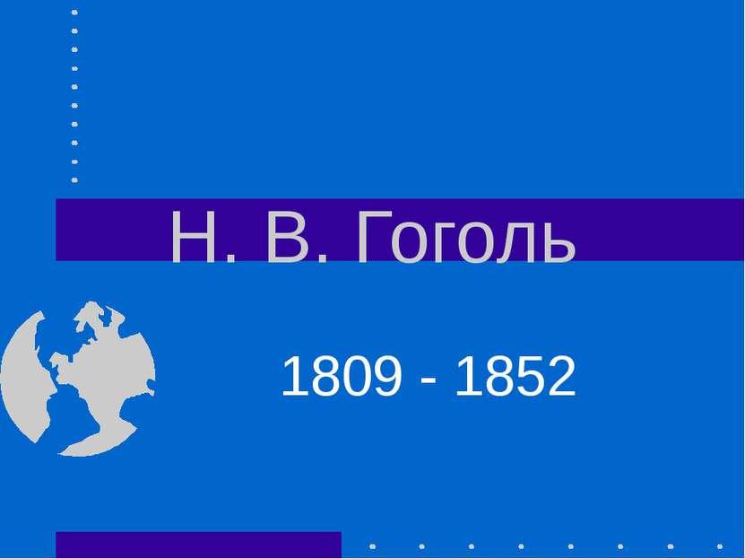 Н. В. Гоголь 1809 - 1852
