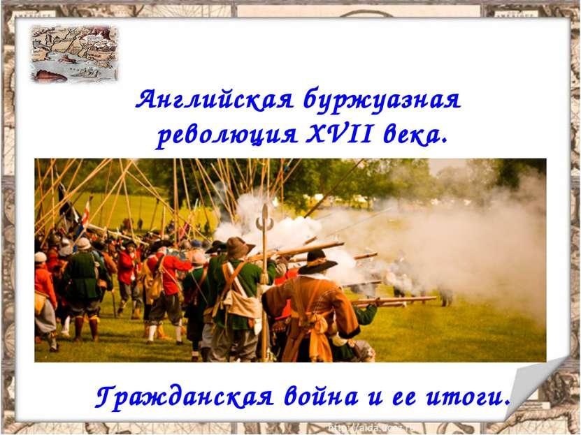 Английская буржуазная революция XVII века. Гражданская война и ее итоги.