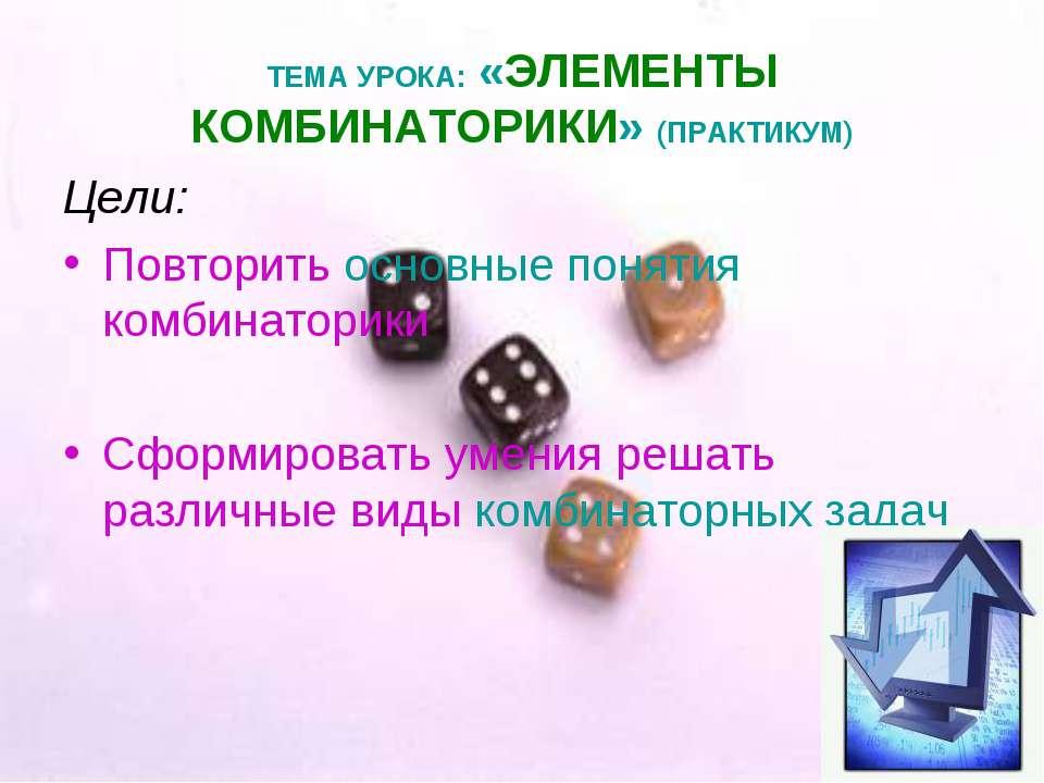 ТЕМА УРОКА: «ЭЛЕМЕНТЫ КОМБИНАТОРИКИ» (ПРАКТИКУМ) Цели: Повторить основные пон...