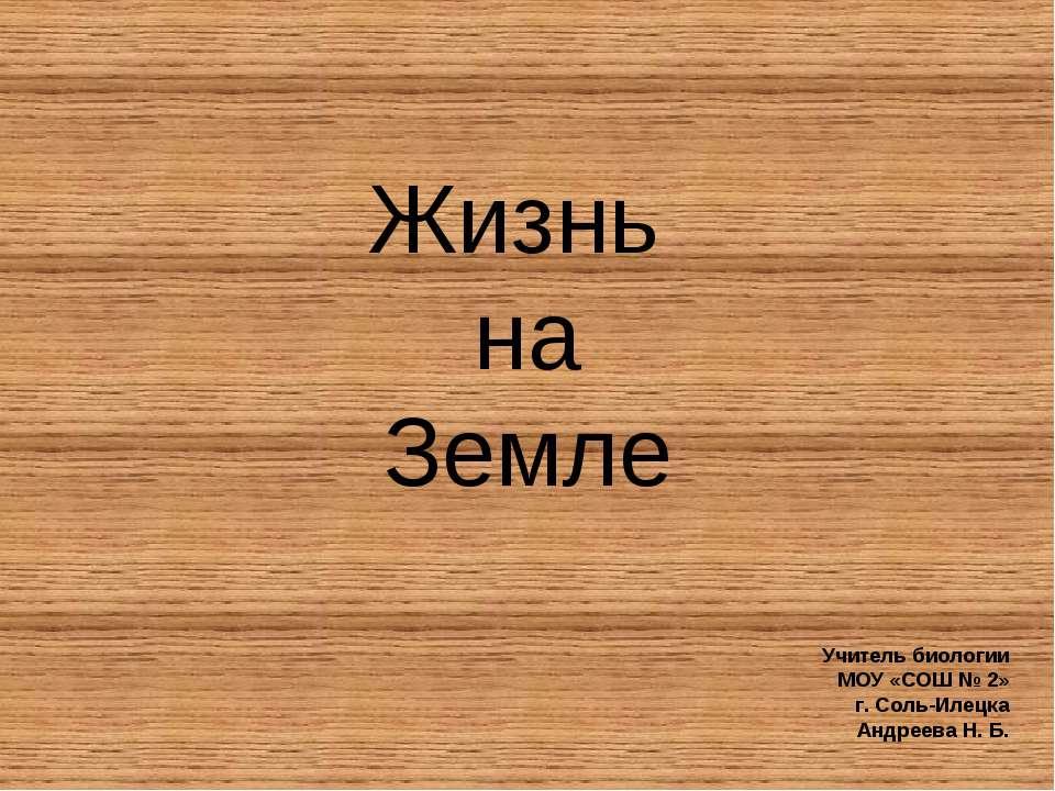 Жизнь на Земле Учитель биологии МОУ «СОШ № 2» г. Соль-Илецка Андреева Н. Б.