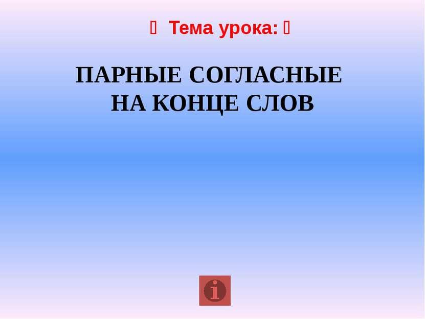 Тема урока: ПАРНЫЕ СОГЛАСНЫЕ НА КОНЦЕ СЛОВ