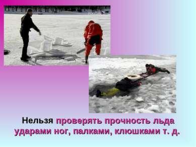 Нельзя проверять прочность льда ударами ног, палками, клюшками т. д.