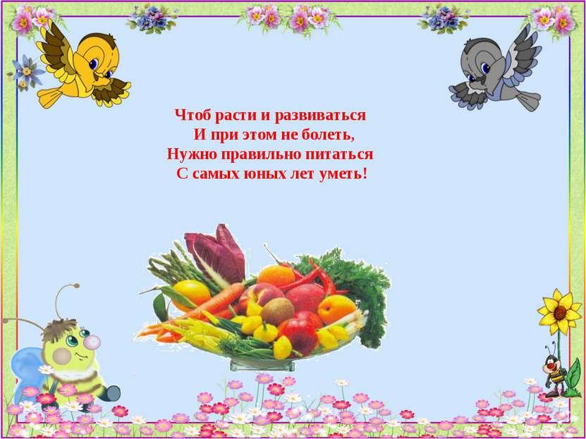 Чтоб расти и развиваться И при этом не болеть, Нужно правильно питаться С сам...