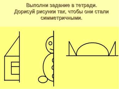 Выполни задание в тетради. Дорисуй рисунки так, чтобы они стали симметричными.
