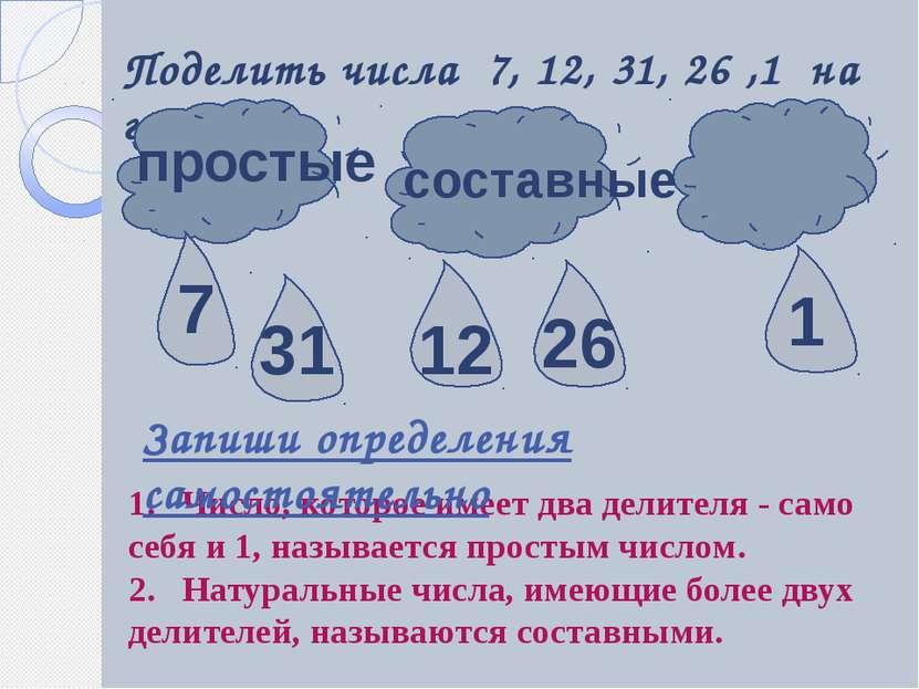 Поделить числа 7, 12, 31, 26 ,1 на группы простые составные 1. Число, которое...