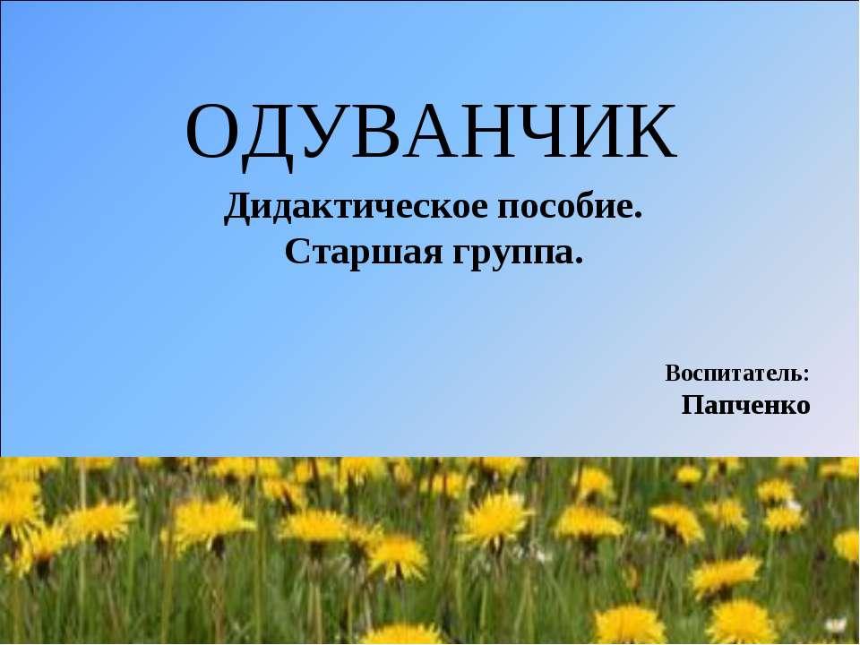 ОДУВАНЧИК Дидактическое пособие. Старшая группа. Воспитатель: Папченко