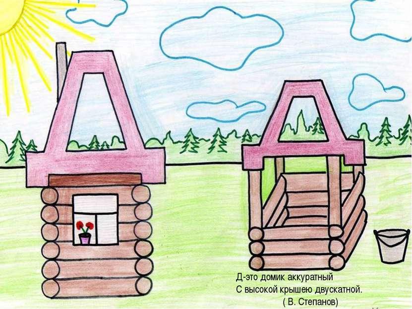 Д-это домик аккуратный С высокой крышею двускатной. ( В. Степанов)