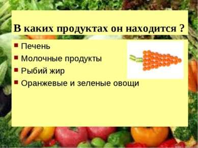 В каких продуктах он находится ? Печень Молочные продукты Рыбий жир Оранжевые...