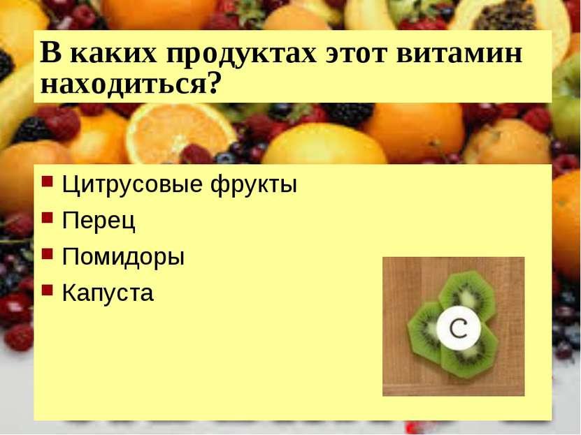 В каких продуктах этот витамин находиться? Цитрусовые фрукты Перец Помидоры К...