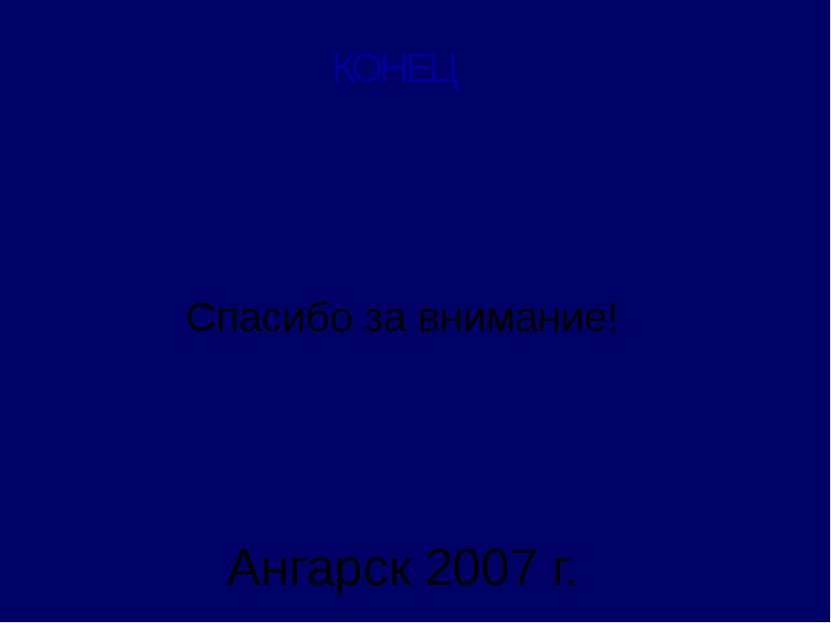 Ангарск 2007 г. Спасибо за внимание! КОНЕЦ