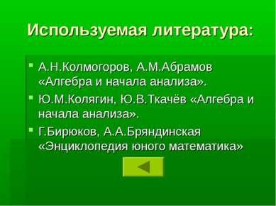 Используемая литература: А.Н.Колмогоров, А.М.Абрамов «Алгебра и начала анализ...