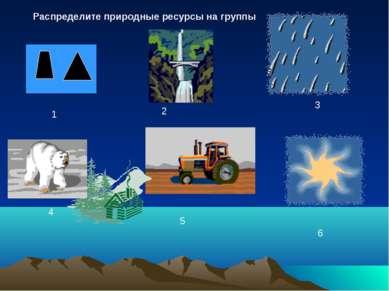 2 1 3 4 5 6 Распределите природные ресурсы на группы