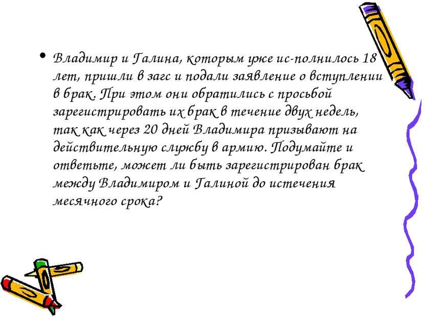 Владимир и Галина, которым уже ис полнилось 18 лет, пришли в загс и подали за...