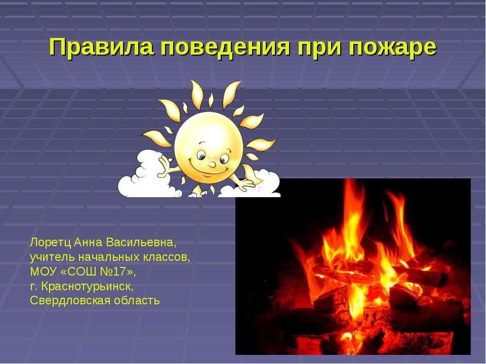 Правила поведения при пожаре Лоретц Анна Васильевна, учитель начальных классо...