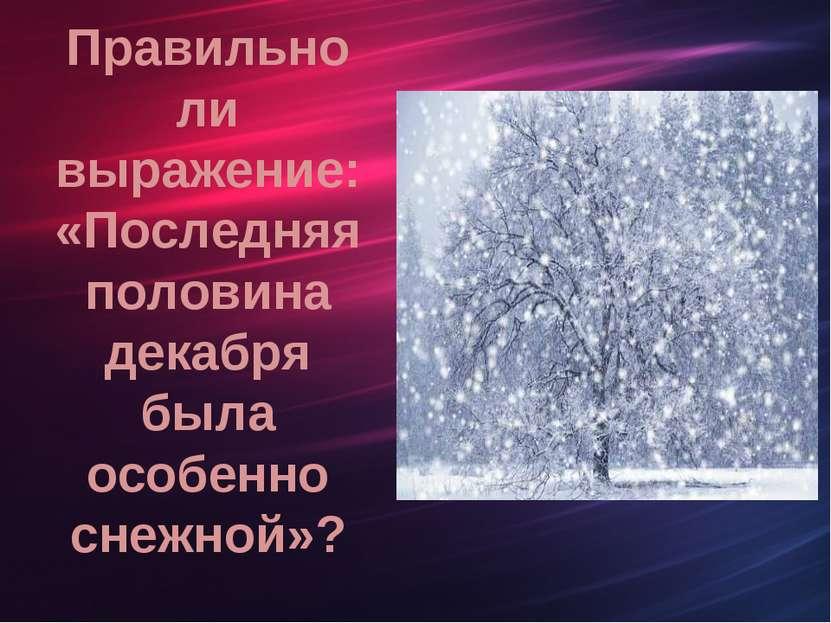 Правильно ли выражение: «Последняя половина декабря была особенно снежной»?