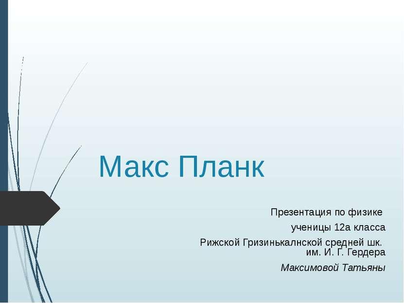 Макс Планк Презентация по физике ученицы 12а класса Рижской Гризинькалнской с...