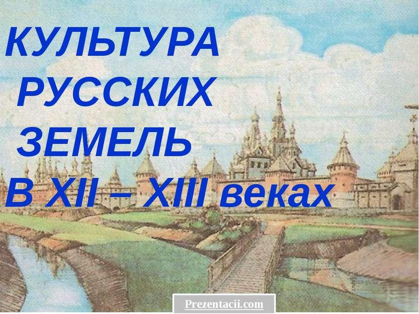 КУЛЬТУРА РУССКИХ ЗЕМЕЛЬ В XII – XIII веках Prezentacii.com