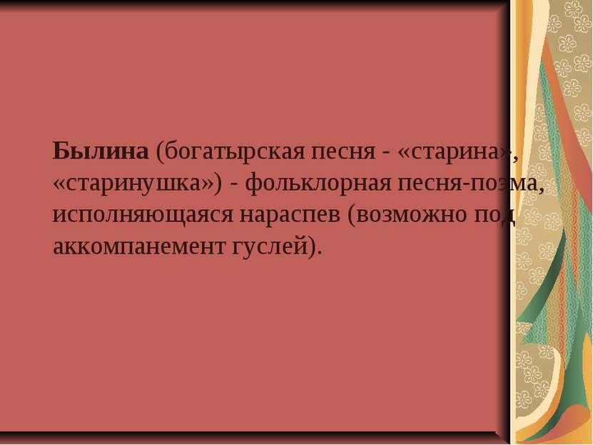 Былина (богатырская песня - «старина», «старинушка») - фольклорная песня-поэм...