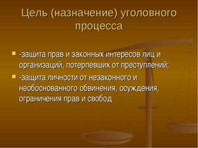 Цель (назначение) уголовного процесса -защита прав и законных интересов лиц и...