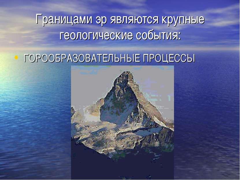 Границами эр являются крупные геологические события: ГОРООБРАЗОВАТЕЛЬНЫЕ ПРОЦ...