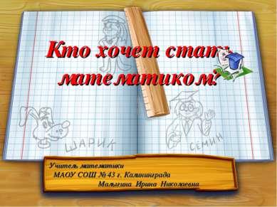 Кто хочет стать математиком? Учитель математики МАОУ СОШ № 43 г. Калининграда...