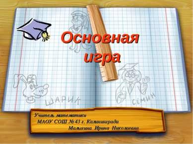 Основная игра Учитель математики МАОУ СОШ № 43 г. Калининграда Малыгина Ирина...