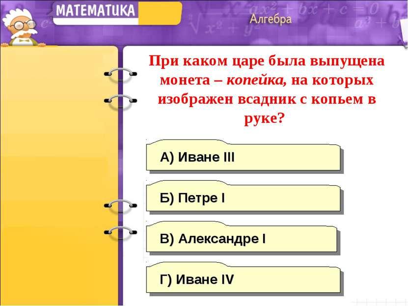 Г) Иване IV А) Иване III Б) Петре I В) Александре I При каком царе была выпущ...