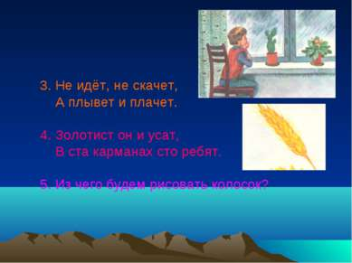 3. Не идёт, не скачет, А плывет и плачет. 4. Золотист он и усат, В ста карман...