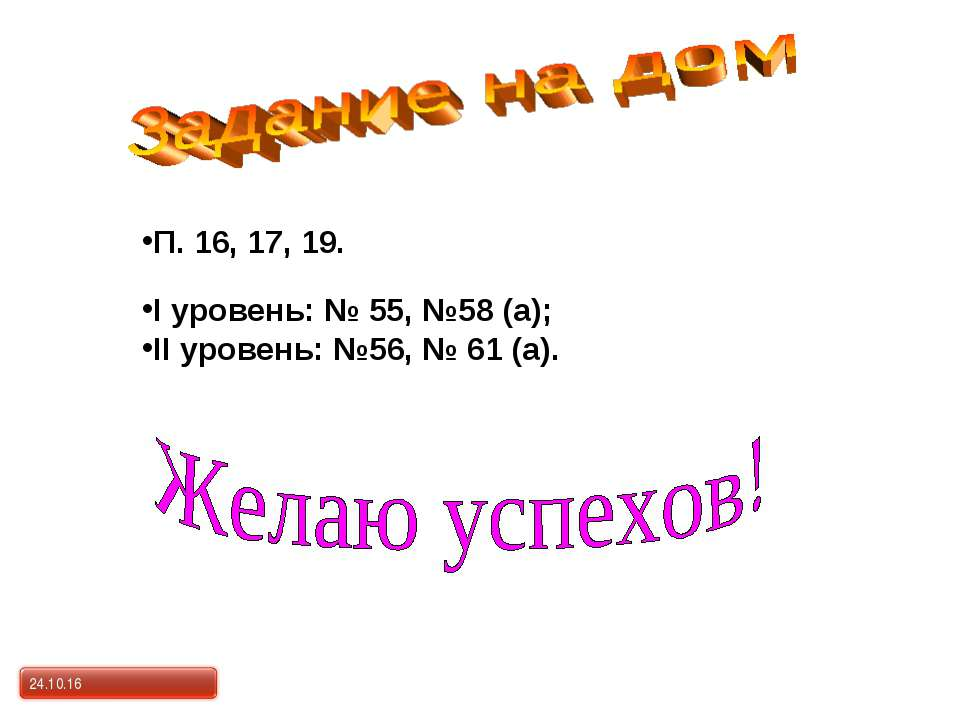 I уровень: № 55, №58 (а); II уровень: №56, № 61 (а). П. 16, 17, 19. *
