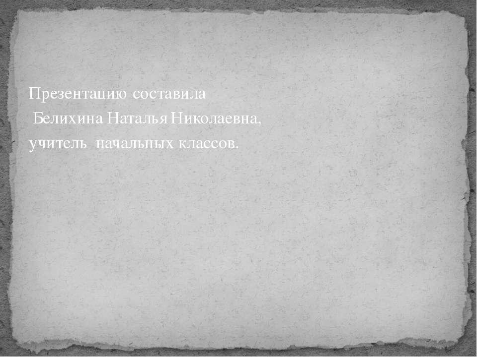 Презентацию составила Белихина Наталья Николаевна, учитель начальных классов.