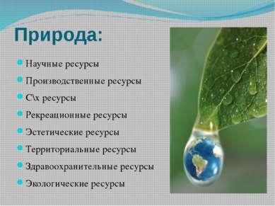 Природа: Научные ресурсы Производственные ресурсы С\х ресурсы Рекреационные р...