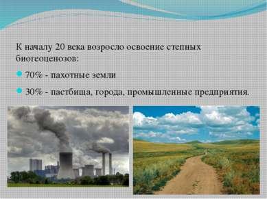 К началу 20 века возросло освоение степных биогеоценозов: 70% - пахотные земл...