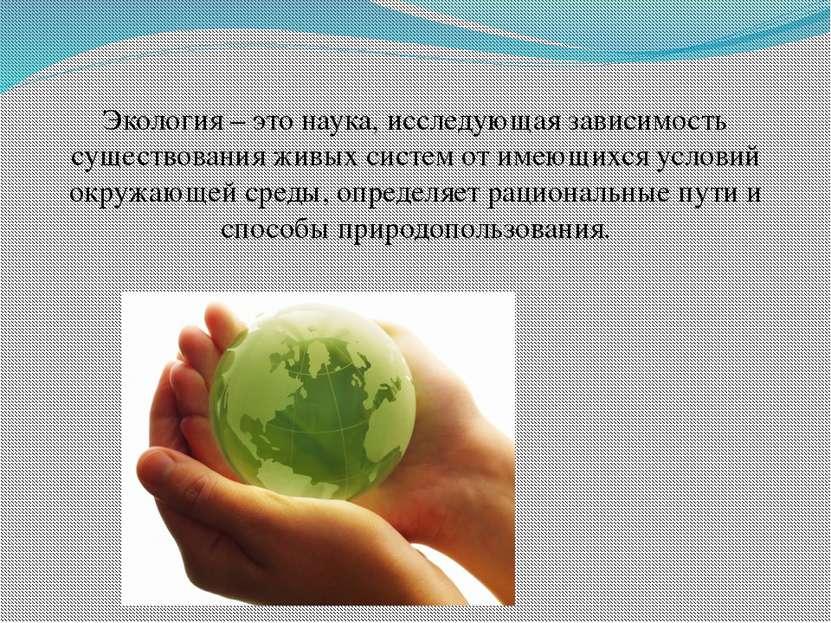 Экология – это наука, исследующая зависимость существования живых систем от и...