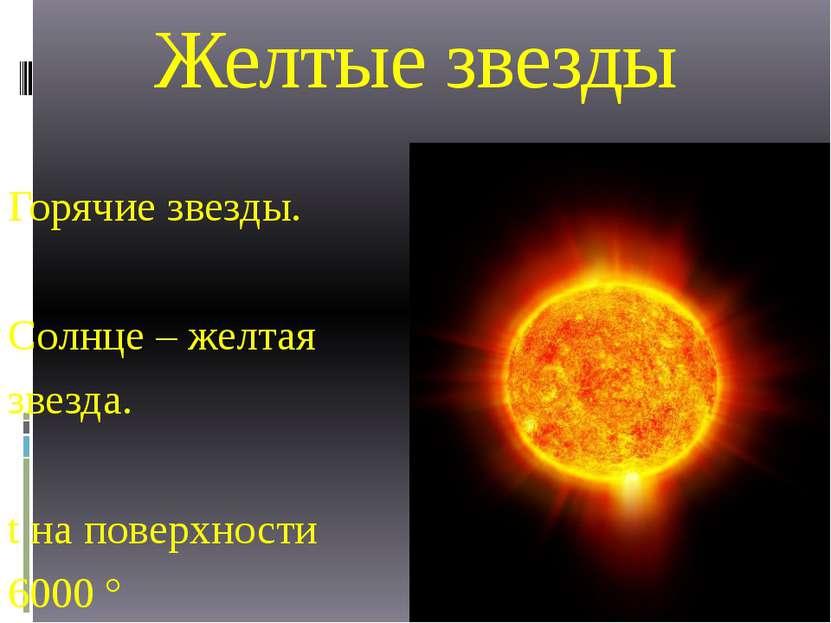 Желтые звезды Горячие звезды. Солнце – желтая звезда. t на поверхности 6000 °