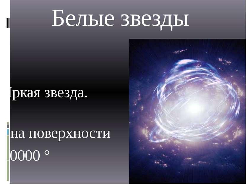 Белые звезды Яркая звезда. t на поверхности 10000 °