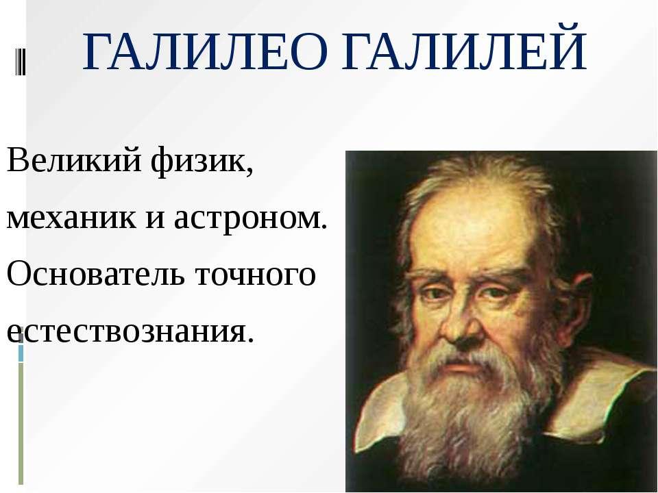 ГАЛИЛЕО ГАЛИЛЕЙ Великий физик, механик и астроном. Основатель точного естеств...